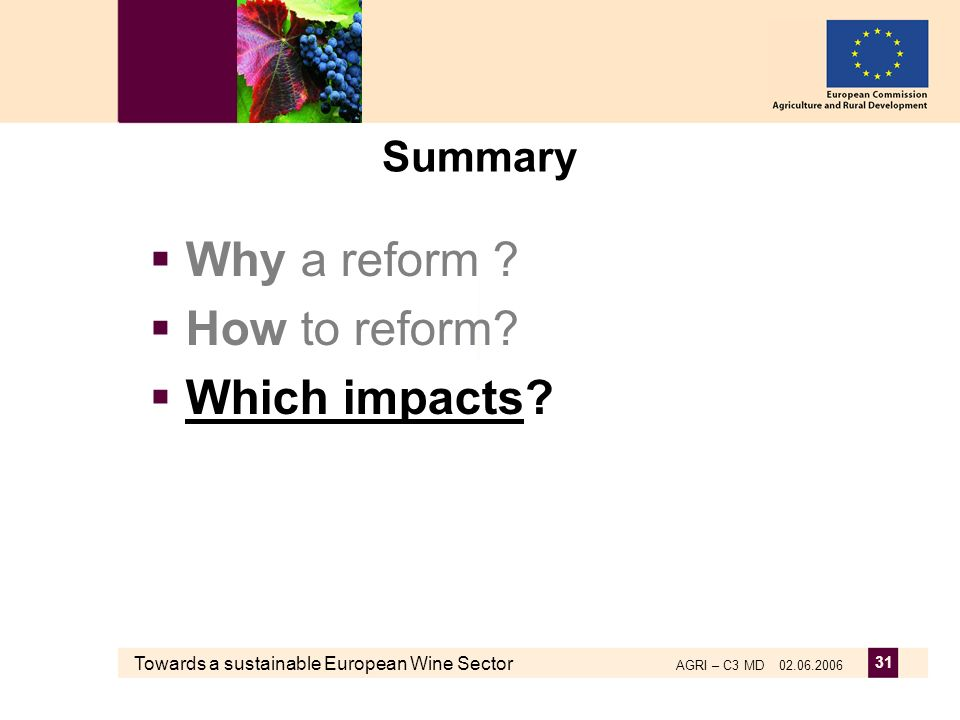 Towards a sustainable European Wine Sector AGRI – C3 MD 02.06.2006 31 Summary Why a reform ? How to reform? Which impacts?