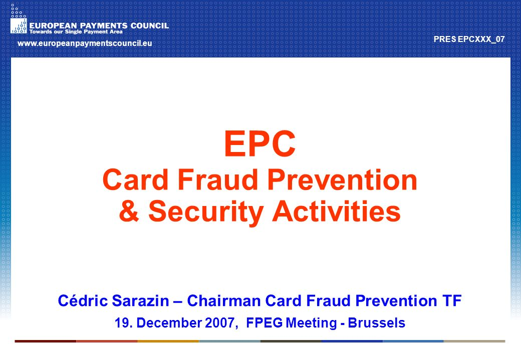 Page 2 EPC and a SEPA for cards The timelines 2002 2003200420052006 2007 2008 2009 2010 EPC Cards Working Group (Chair: Claude Brun) EPC SEPA Card Framework (SCF) Cards Standardisation TF (Chair: Peter Blasche) Minimumrequirements Recommendedspecifications Card Fraud Prevention TF (Chair: Cédric Sarazin)