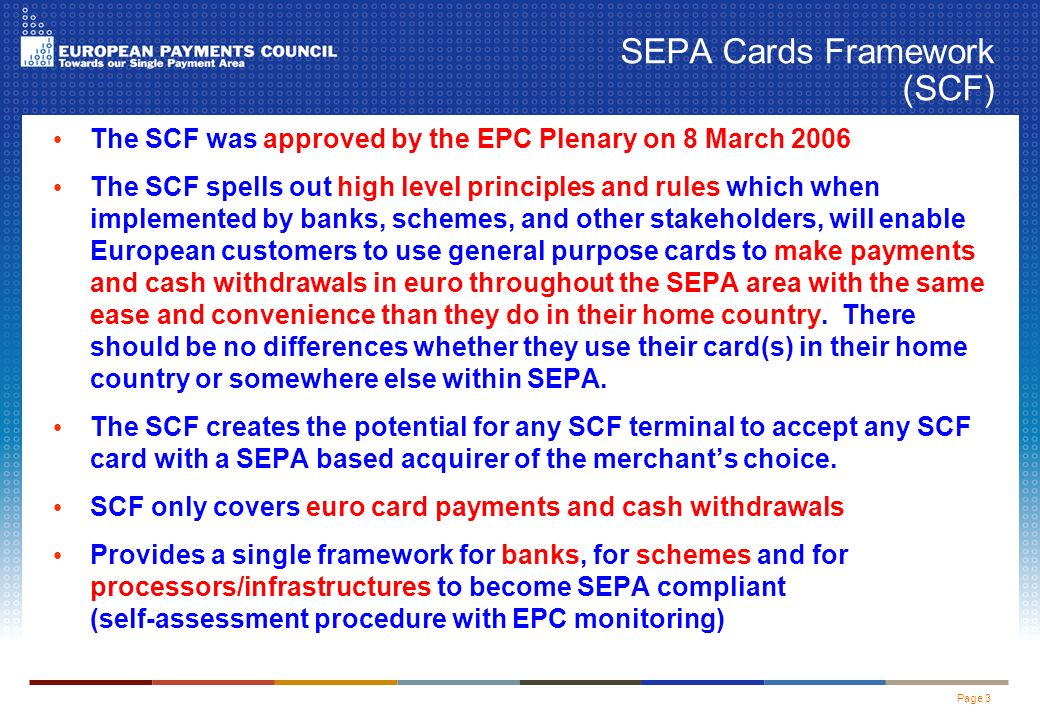 Page 3 SEPA Cards Framework (SCF) The SCF was approved by the EPC Plenary on 8 March 2006 The SCF spells out high level principles and rules which when implemented by banks, schemes, and other stakeholders, will enable European customers to use general purpose cards to make payments and cash withdrawals in euro throughout the SEPA area with the same ease and convenience than they do in their home country.