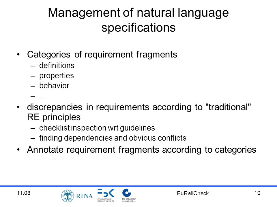 11.08 EuRailCheck 10 Categories of requirement fragments –definitions –properties –behavior –… discrepancies in requirements according to traditional RE principles –checklist inspection wrt guidelines –finding dependencies and obvious conflicts Annotate requirement fragments according to categories Management of natural language specifications