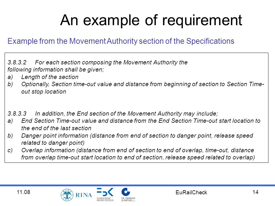11.08 EuRailCheck 14 Example from the Movement Authority section of the Specifications 3.8.3.2For each section composing the Movement Authority the following information shall be given; a)Length of the section b)Optionally, Section time-out value and distance from beginning of section to Section Time- out stop location 3.8.3.3In addition, the End section of the Movement Authority may include; a)End Section Time-out value and distance from the End Section Time-out start location to the end of the last section b)Danger point information (distance from end of section to danger point, release speed related to danger point) c)Overlap information (distance from end of section to end of overlap, time-out, distance from overlap time-out start location to end of section, release speed related to overlap) An example of requirement