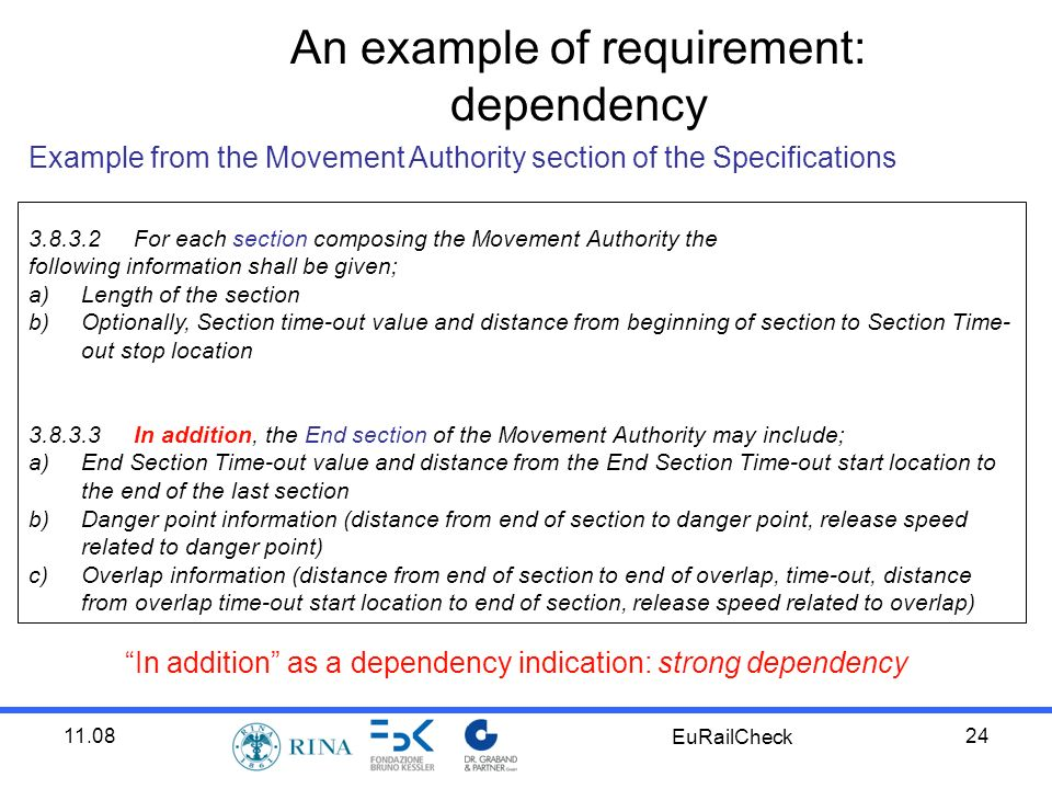 11.08 EuRailCheck 24 Example from the Movement Authority section of the Specifications 3.8.3.2For each section composing the Movement Authority the following information shall be given; a)Length of the section b)Optionally, Section time-out value and distance from beginning of section to Section Time- out stop location 3.8.3.3In addition, the End section of the Movement Authority may include; a)End Section Time-out value and distance from the End Section Time-out start location to the end of the last section b)Danger point information (distance from end of section to danger point, release speed related to danger point) c)Overlap information (distance from end of section to end of overlap, time-out, distance from overlap time-out start location to end of section, release speed related to overlap) An example of requirement: dependency In addition as a dependency indication: strong dependency
