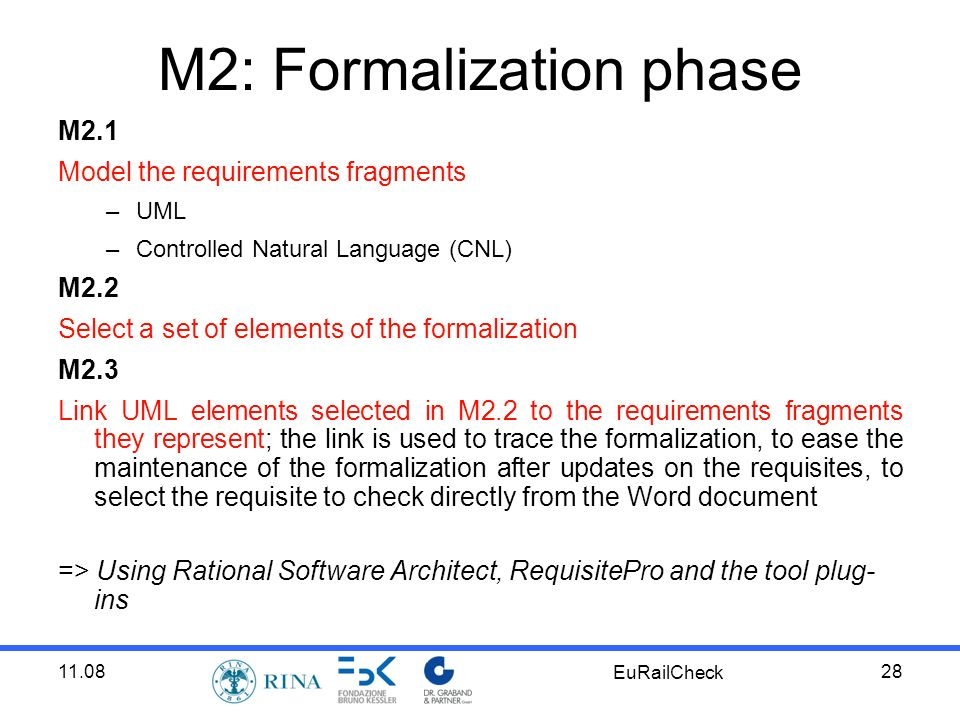 11.08 EuRailCheck 28 M2: Formalization phase M2.1 Model the requirements fragments –UML –Controlled Natural Language (CNL) M2.2 Select a set of elements of the formalization M2.3 Link UML elements selected in M2.2 to the requirements fragments they represent; the link is used to trace the formalization, to ease the maintenance of the formalization after updates on the requisites, to select the requisite to check directly from the Word document => Using Rational Software Architect, RequisitePro and the tool plug- ins