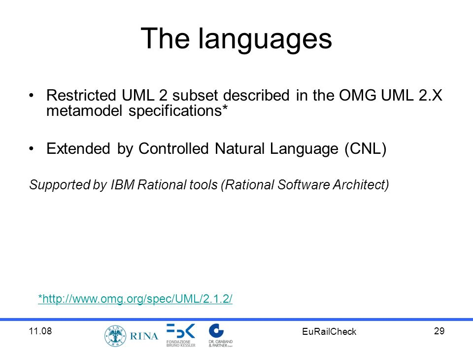 11.08 EuRailCheck 29 The languages Restricted UML 2 subset described in the OMG UML 2.X metamodel specifications* Extended by Controlled Natural Language (CNL) Supported by IBM Rational tools (Rational Software Architect) *http://www.omg.org/spec/UML/2.1.2/