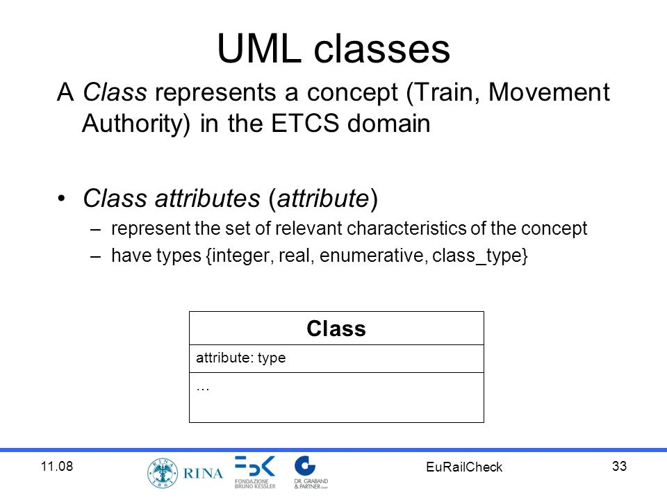 11.08 EuRailCheck 33 UML classes A Class represents a concept (Train, Movement Authority) in the ETCS domain Class attributes (attribute) –represent the set of relevant characteristics of the concept –have types {integer, real, enumerative, class_type} Class attribute: type …