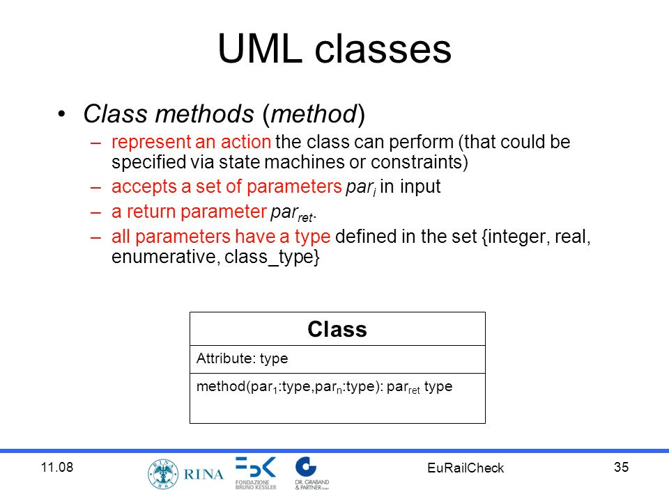 11.08 EuRailCheck 35 UML classes Class methods (method) –represent an action the class can perform (that could be specified via state machines or constraints) –accepts a set of parameters par i in input –a return parameter par ret.