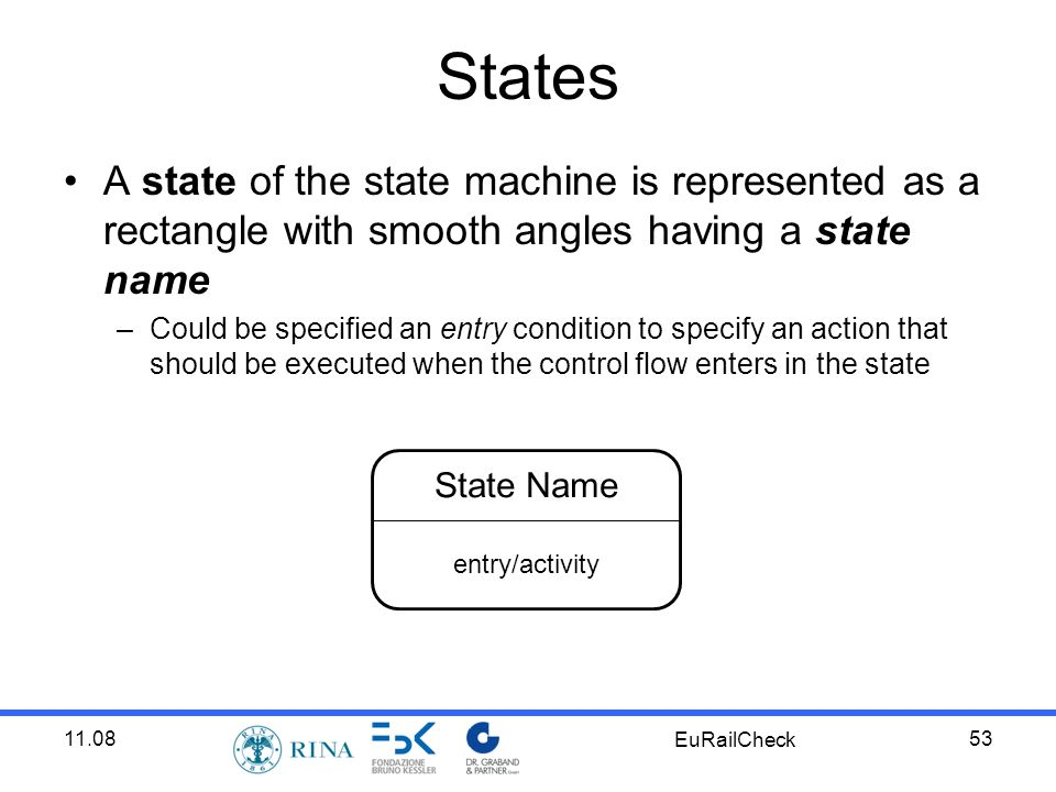 11.08 EuRailCheck 53 States A state of the state machine is represented as a rectangle with smooth angles having a state name –Could be specified an entry condition to specify an action that should be executed when the control flow enters in the state State Name entry/activity