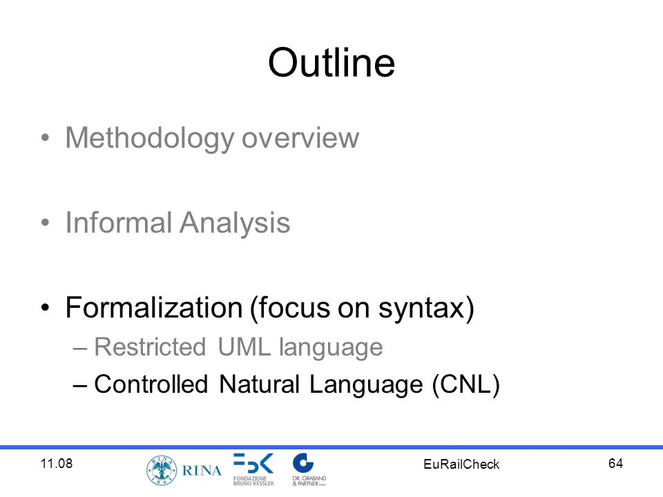 11.08 EuRailCheck 64 Outline Methodology overview Informal Analysis Formalization (focus on syntax) –Restricted UML language –Controlled Natural Language (CNL)