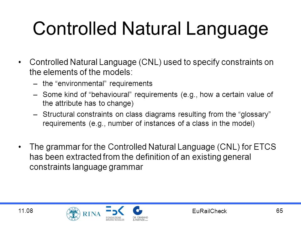 11.08 EuRailCheck 65 Controlled Natural Language Controlled Natural Language (CNL) used to specify constraints on the elements of the models: –the environmental requirements –Some kind of behavioural requirements (e.g., how a certain value of the attribute has to change) –Structural constraints on class diagrams resulting from the glossary requirements (e.g., number of instances of a class in the model) The grammar for the Controlled Natural Language (CNL) for ETCS has been extracted from the definition of an existing general constraints language grammar