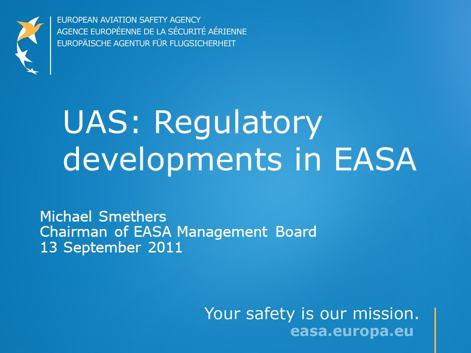 UAS: Regulatory developments in EASA Michael Smethers Chairman of EASA Management Board 13 September 2011