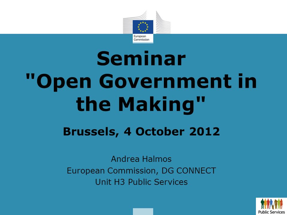 Seminar Open Government in the Making Brussels, 4 October 2012 Andrea Halmos European Commission, DG CONNECT Unit H3 Public Services