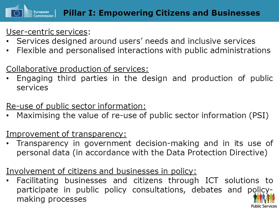 Pillar I: Empowering Citizens and Businesses User-centric services: Services designed around users needs and inclusive services Flexible and personalised interactions with public administrations Collaborative production of services: Engaging third parties in the design and production of public services Re-use of public sector information: Maximising the value of re-use of public sector information (PSI) Improvement of transparency: Transparency in government decision-making and in its use of personal data (in accordance with the Data Protection Directive) Involvement of citizens and businesses in policy: Facilitating businesses and citizens through ICT solutions to participate in public policy consultations, debates and policy- making processes