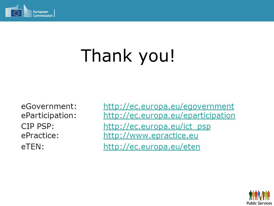 Thank you! eGovernment: http://ec.europa.eu/egovernment eParticipation: http://ec.europa.eu/eparticipationhttp://ec.europa.eu/egovernmenthttp://ec.eur