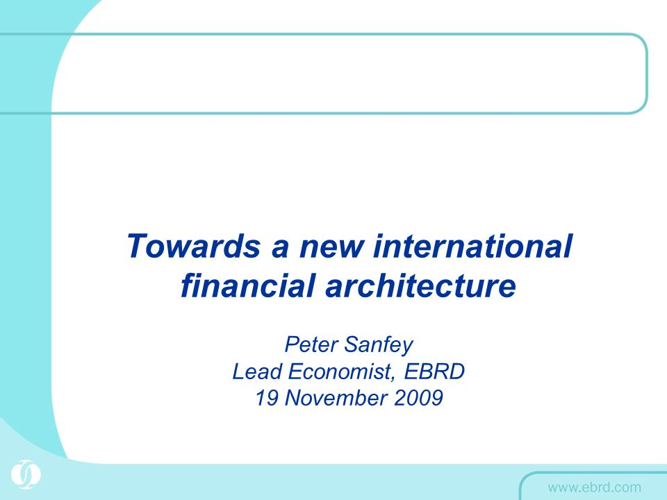Towards a new international financial architecture Peter Sanfey Lead Economist, EBRD 19 November 2009