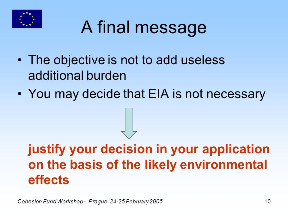 Cohesion Fund Workshop - Prague, February A final message The objective is not to add useless additional burden You may decide that EIA is not necessary justify your decision in your application on the basis of the likely environmental effects