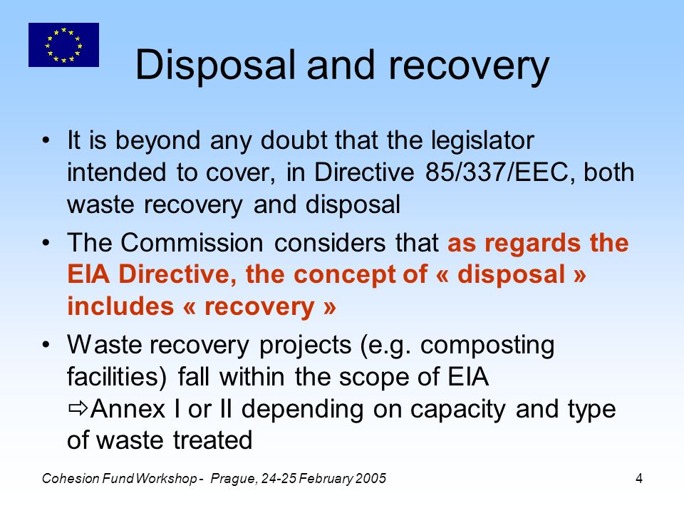 Cohesion Fund Workshop - Prague, February Disposal and recovery It is beyond any doubt that the legislator intended to cover, in Directive 85/337/EEC, both waste recovery and disposal The Commission considers that as regards the EIA Directive, the concept of « disposal » includes « recovery » Waste recovery projects (e.g.