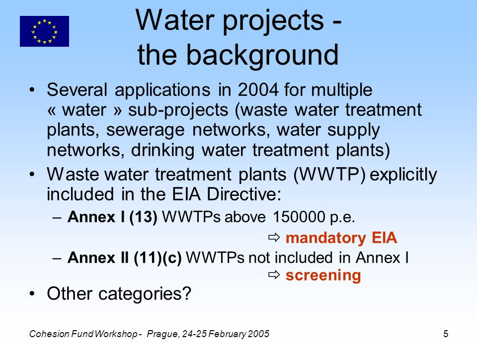 Cohesion Fund Workshop - Prague, February Water projects - the background Several applications in 2004 for multiple « water » sub-projects (waste water treatment plants, sewerage networks, water supply networks, drinking water treatment plants) Waste water treatment plants (WWTP) explicitly included in the EIA Directive: –Annex I (13) WWTPs above p.e.
