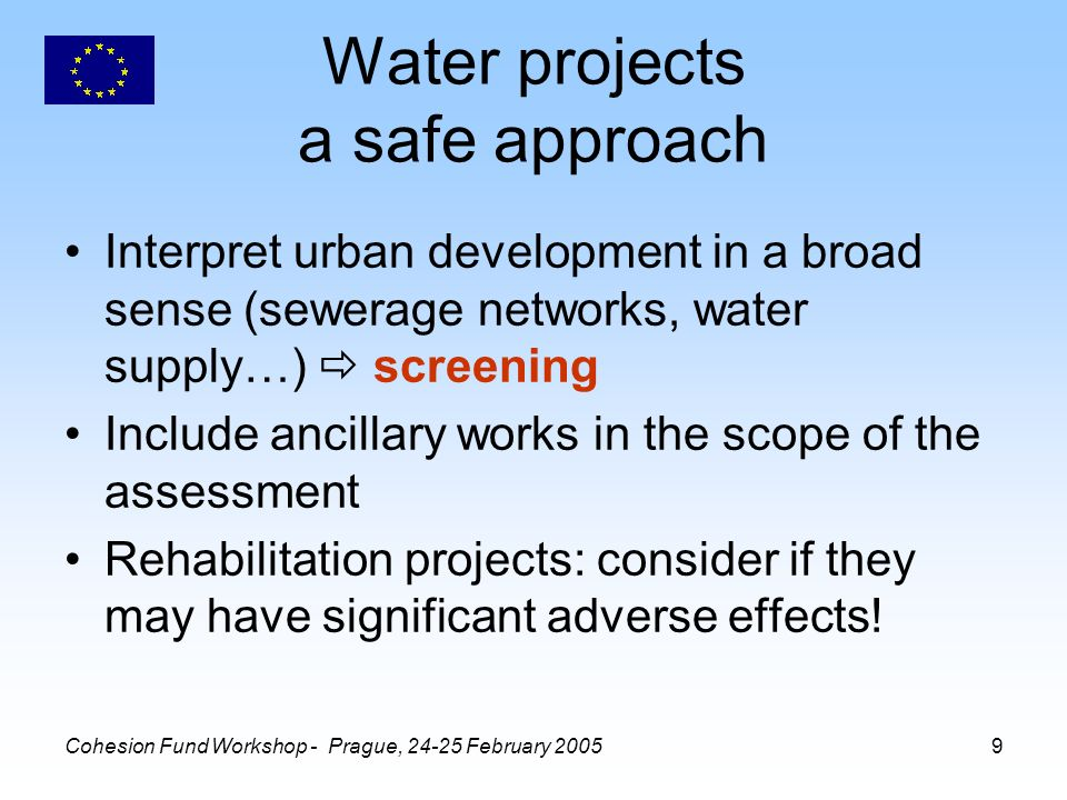 Cohesion Fund Workshop - Prague, February Water projects a safe approach Interpret urban development in a broad sense (sewerage networks, water supply…) screening Include ancillary works in the scope of the assessment Rehabilitation projects: consider if they may have significant adverse effects!