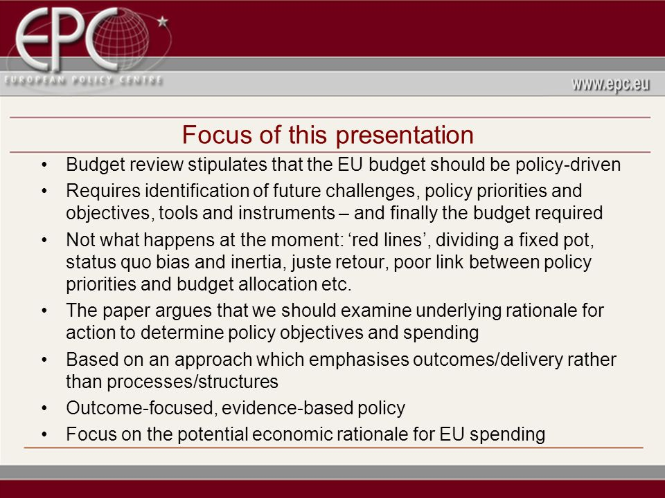 Focus of this presentation Budget review stipulates that the EU budget should be policy-driven Requires identification of future challenges, policy priorities and objectives, tools and instruments – and finally the budget required Not what happens at the moment: red lines, dividing a fixed pot, status quo bias and inertia, juste retour, poor link between policy priorities and budget allocation etc.
