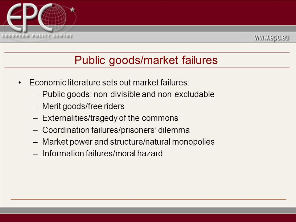 Public goods/market failures Economic literature sets out market failures: –Public goods: non-divisible and non-excludable –Merit goods/free riders –Externalities/tragedy of the commons –Coordination failures/prisoners dilemma –Market power and structure/natural monopolies –Information failures/moral hazard
