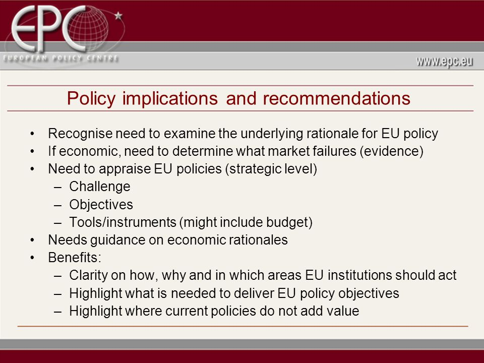 Policy implications and recommendations Recognise need to examine the underlying rationale for EU policy If economic, need to determine what market failures (evidence) Need to appraise EU policies (strategic level) –Challenge –Objectives –Tools/instruments (might include budget) Needs guidance on economic rationales Benefits: –Clarity on how, why and in which areas EU institutions should act –Highlight what is needed to deliver EU policy objectives –Highlight where current policies do not add value
