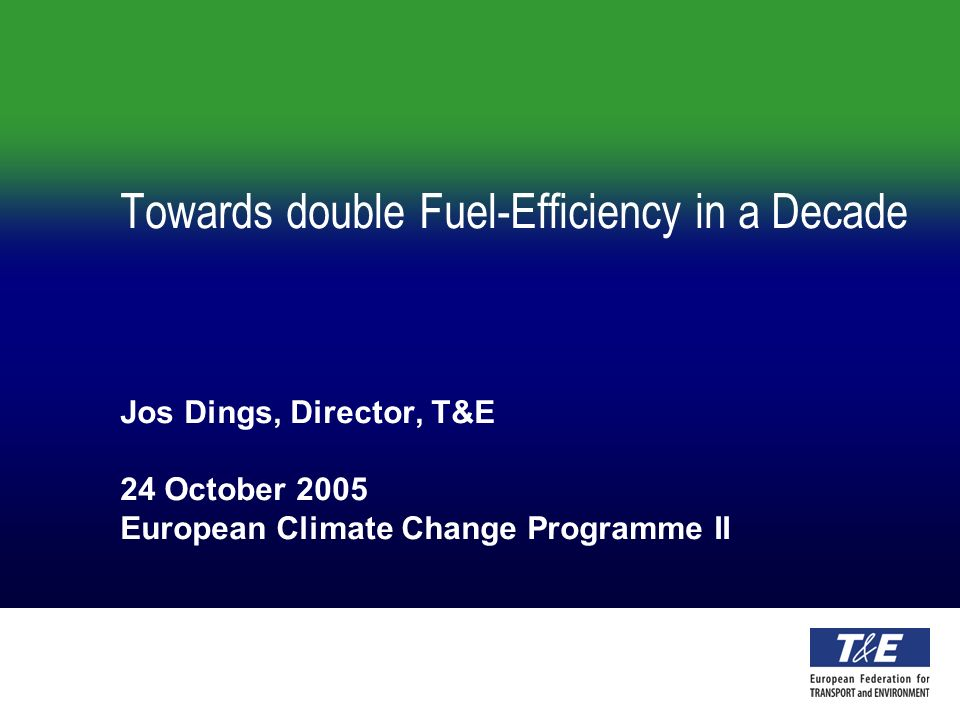 Towards double Fuel-Efficiency in a Decade Jos Dings, Director, T&E 24 October 2005 European Climate Change Programme II
