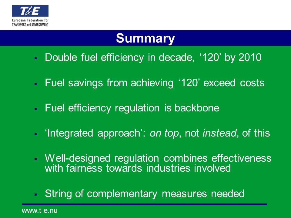 www.t-e.nu Summary Double fuel efficiency in decade, 120 by 2010 Fuel savings from achieving 120 exceed costs Fuel efficiency regulation is backbone I