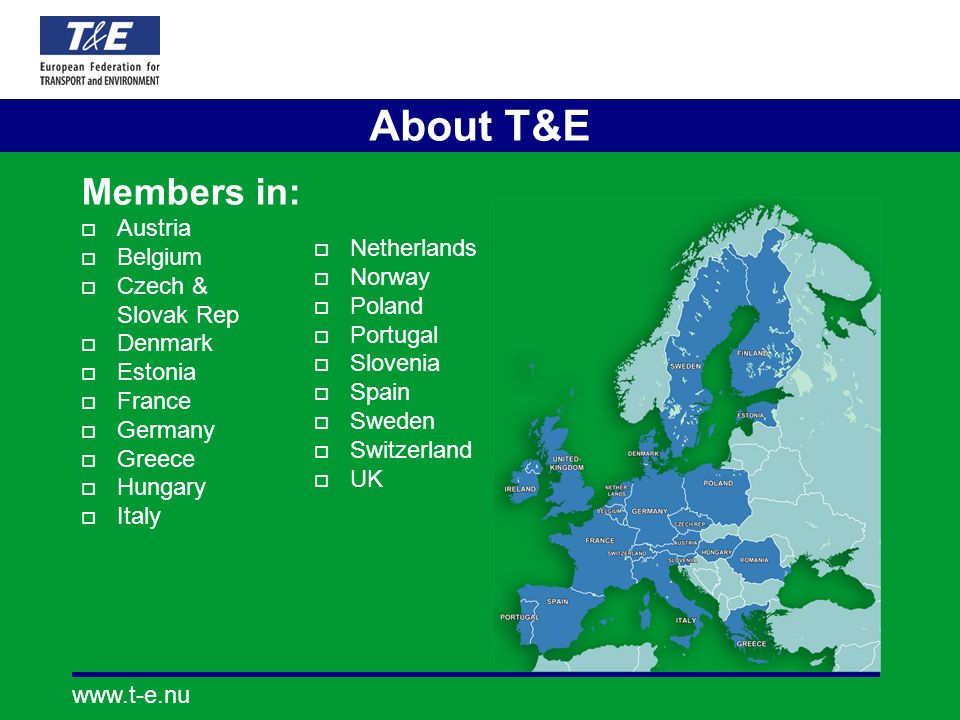 www.t-e.nu About T&E Members in: Austria Belgium Czech & Slovak Rep Denmark Estonia France Germany Greece Hungary Italy Netherlands Norway Poland Port