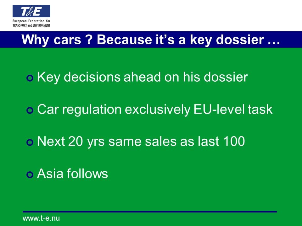 www.t-e.nu Why cars ? Because its a key dossier … Key decisions ahead on his dossier Car regulation exclusively EU-level task Next 20 yrs same sales a