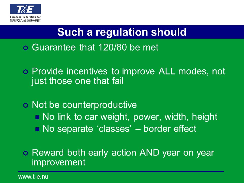 Such a regulation should Guarantee that 120/80 be met Provide incentives to improve ALL modes, not just those one that fail Not be counterproductive No link to car weight, power, width, height No separate classes – border effect Reward both early action AND year on year improvement