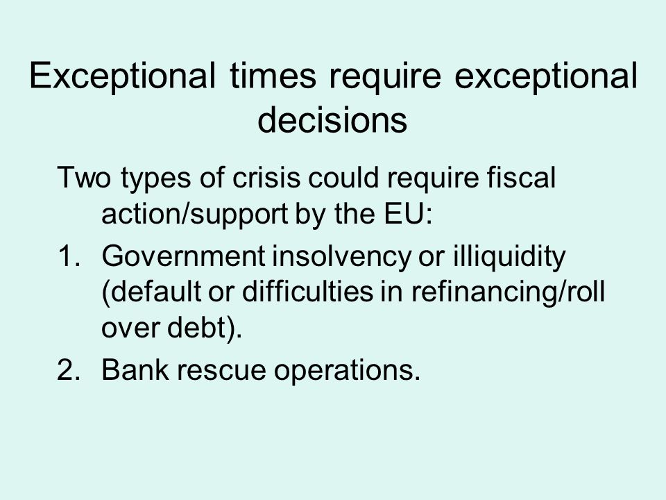 Exceptional times require exceptional decisions Two types of crisis could require fiscal action/support by the EU: 1.Government insolvency or illiquidity (default or difficulties in refinancing/roll over debt).