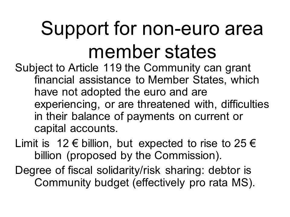 Support for non-euro area member states Subject to Article 119 the Community can grant financial assistance to Member States, which have not adopted the euro and are experiencing, or are threatened with, difficulties in their balance of payments on current or capital accounts.