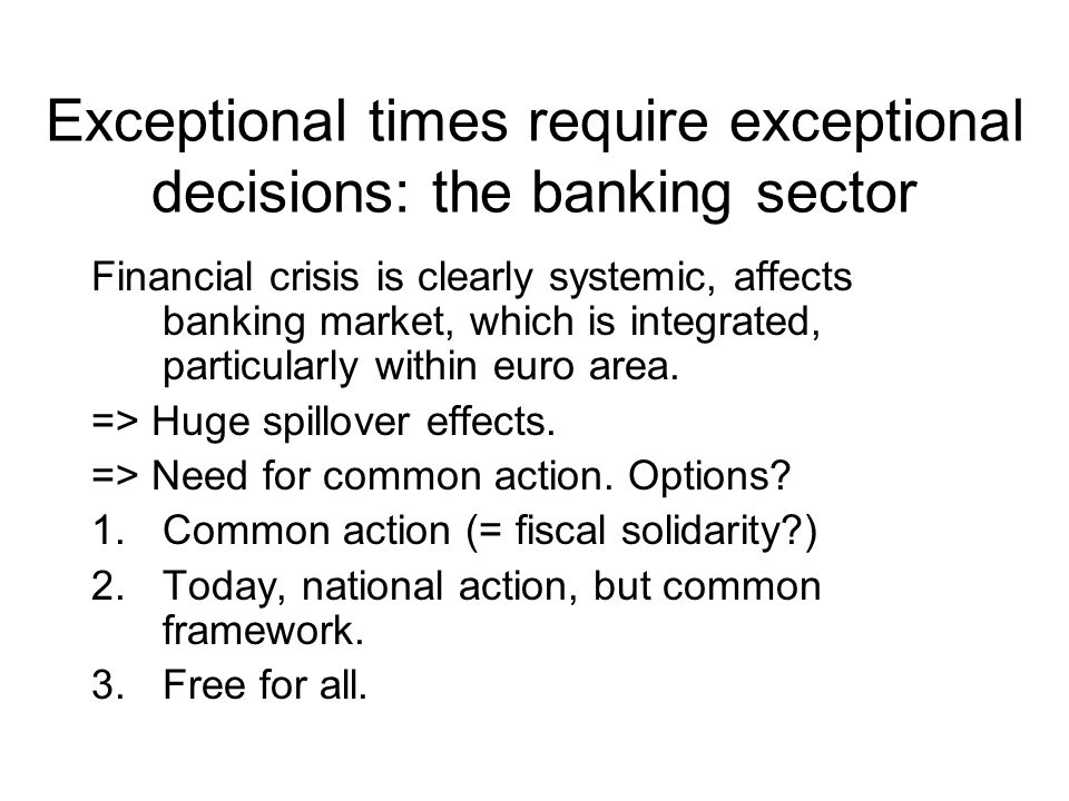 Exceptional times require exceptional decisions: the banking sector Financial crisis is clearly systemic, affects banking market, which is integrated, particularly within euro area.