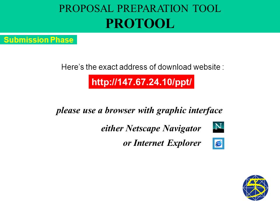 Submission Phase PROPOSAL PREPARATION TOOL PROTOOL http://147.67.24.10/ppt/ Heres the exact address of download website : either Netscape Navigator or Internet Explorer please use a browser with graphic interface