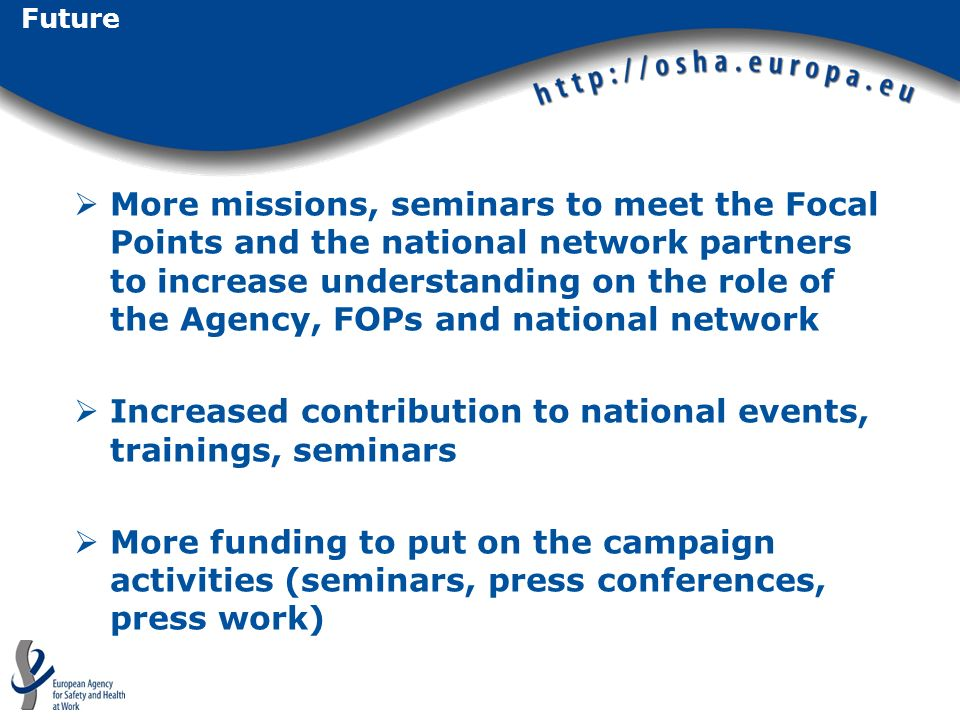 Future More missions, seminars to meet the Focal Points and the national network partners to increase understanding on the role of the Agency, FOPs and national network Increased contribution to national events, trainings, seminars More funding to put on the campaign activities (seminars, press conferences, press work)