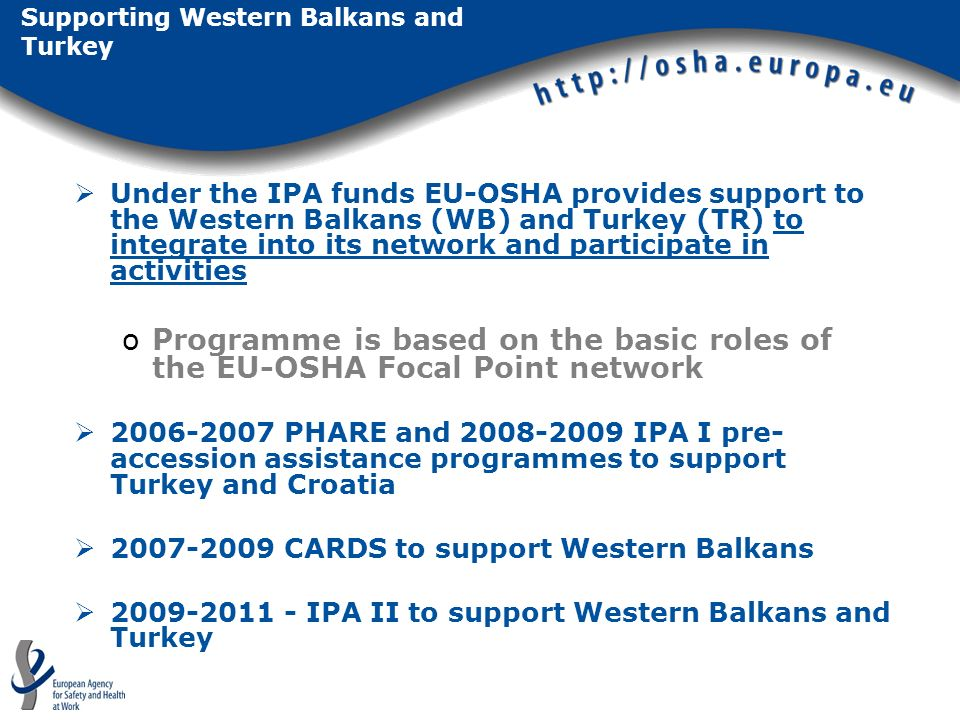 Supporting Western Balkans and Turkey Under the IPA funds EU-OSHA provides support to the Western Balkans (WB) and Turkey (TR) to integrate into its network and participate in activities oProgramme is based on the basic roles of the EU-OSHA Focal Point network PHARE and IPA I pre- accession assistance programmes to support Turkey and Croatia CARDS to support Western Balkans IPA II to support Western Balkans and Turkey