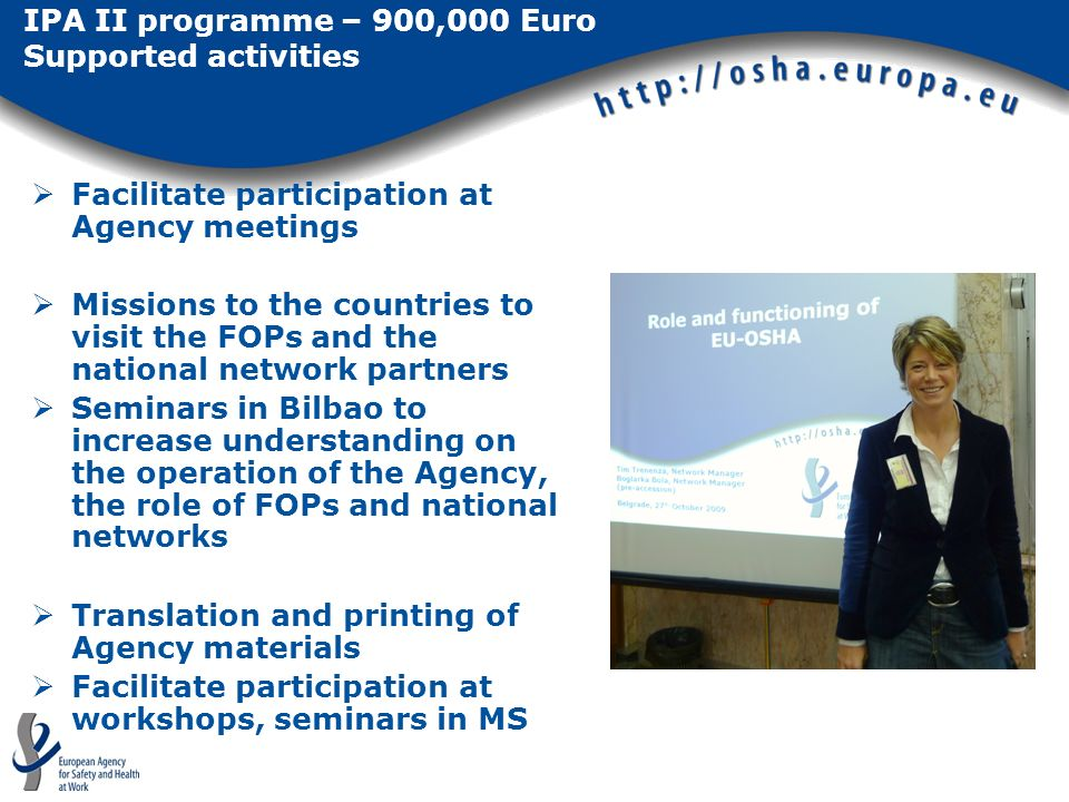IPA II programme – 900,000 Euro Supported activities Facilitate participation at Agency meetings Missions to the countries to visit the FOPs and the national network partners Seminars in Bilbao to increase understanding on the operation of the Agency, the role of FOPs and national networks Translation and printing of Agency materials Facilitate participation at workshops, seminars in MS