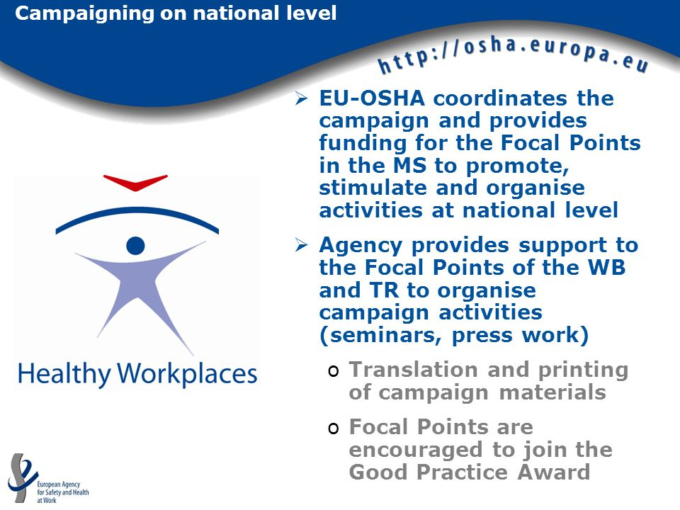 Campaigning on national level EU-OSHA coordinates the campaign and provides funding for the Focal Points in the MS to promote, stimulate and organise activities at national level Agency provides support to the Focal Points of the WB and TR to organise campaign activities (seminars, press work) oTranslation and printing of campaign materials oFocal Points are encouraged to join the Good Practice Award