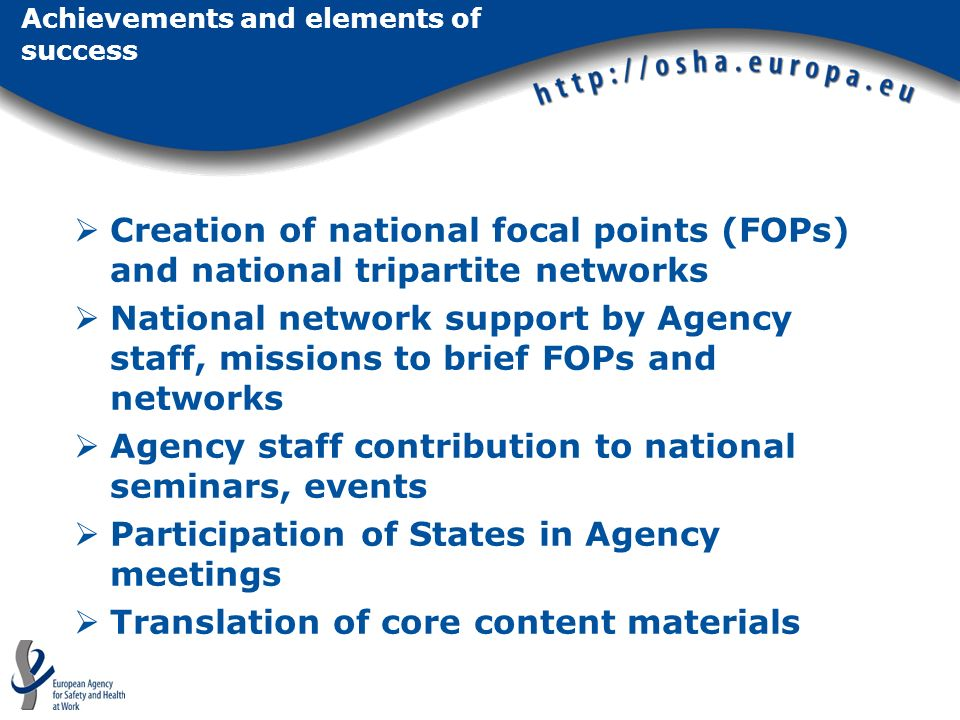 Achievements and elements of success Creation of national focal points (FOPs) and national tripartite networks National network support by Agency staff, missions to brief FOPs and networks Agency staff contribution to national seminars, events Participation of States in Agency meetings Translation of core content materials