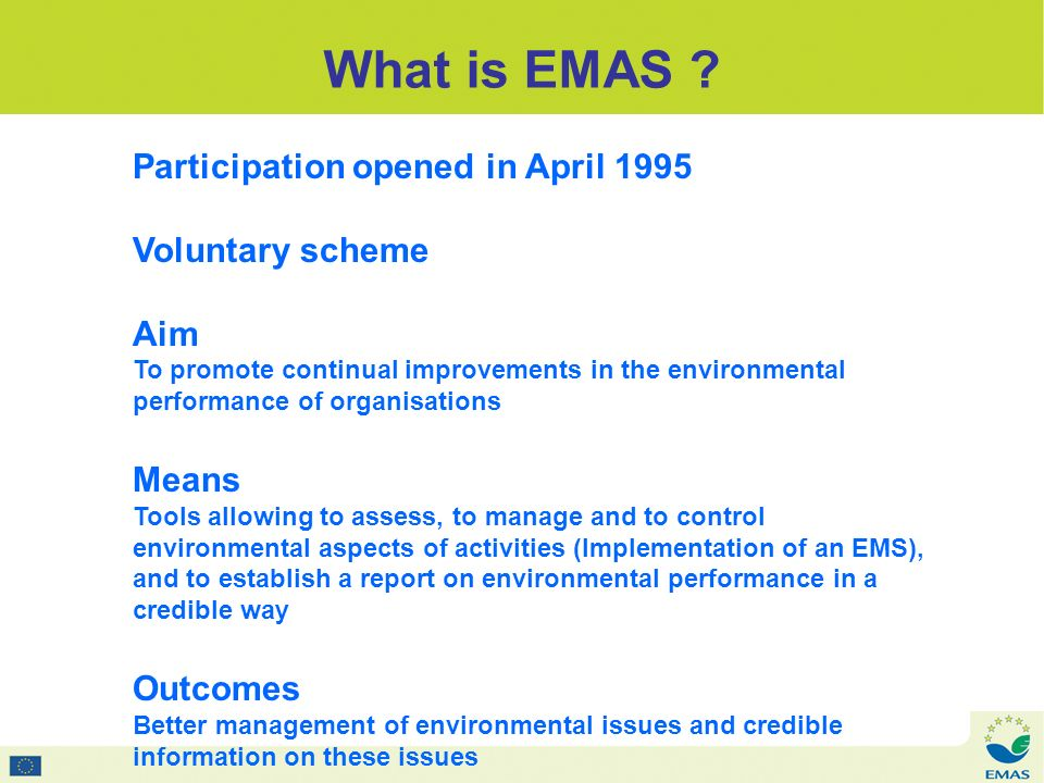 Participation opened in April 1995 Voluntary scheme Aim To promote continual improvements in the environmental performance of organisations Means Tools allowing to assess, to manage and to control environmental aspects of activities (Implementation of an EMS), and to establish a report on environmental performance in a credible way Outcomes Better management of environmental issues and credible information on these issues What is EMAS