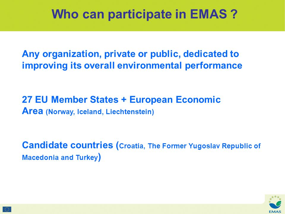 EMAS in different sectors In the beginning : –Automotive –Paper - Metals - Chemicals - Glass –Agriculture-food –Waste recycling - water treatment Since EMAS revision in 2002 : –Public Administrations –Hospitals –Tourism sector - Hotels - restaurants –Education sector - schools - universities Nowadays : – Transport sector – Banks - insurance companies – Construction sector – Consultants - NGOs – Micro companies – Industrial estates