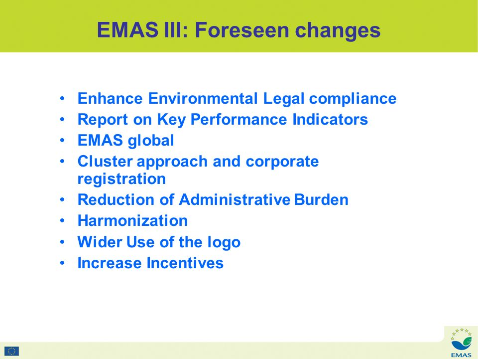 EMAS III: Foreseen changes Enhance Environmental Legal compliance Report on Key Performance Indicators EMAS global Cluster approach and corporate registration Reduction of Administrative Burden Harmonization Wider Use of the logo Increase Incentives