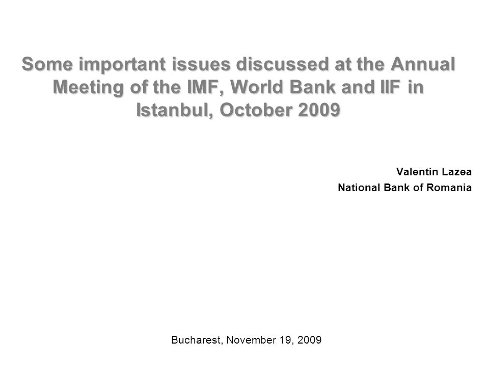 Some important issues discussed at the Annual Meeting of the IMF, World Bank and IIF in Istanbul, October 2009 Valentin Lazea National Bank of Romania Bucharest, November 19, 2009