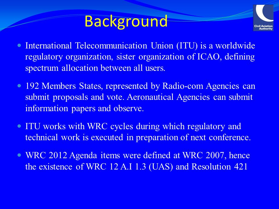 Background International Telecommunication Union (ITU) is a worldwide regulatory organization, sister organization of ICAO, defining spectrum allocation between all users.