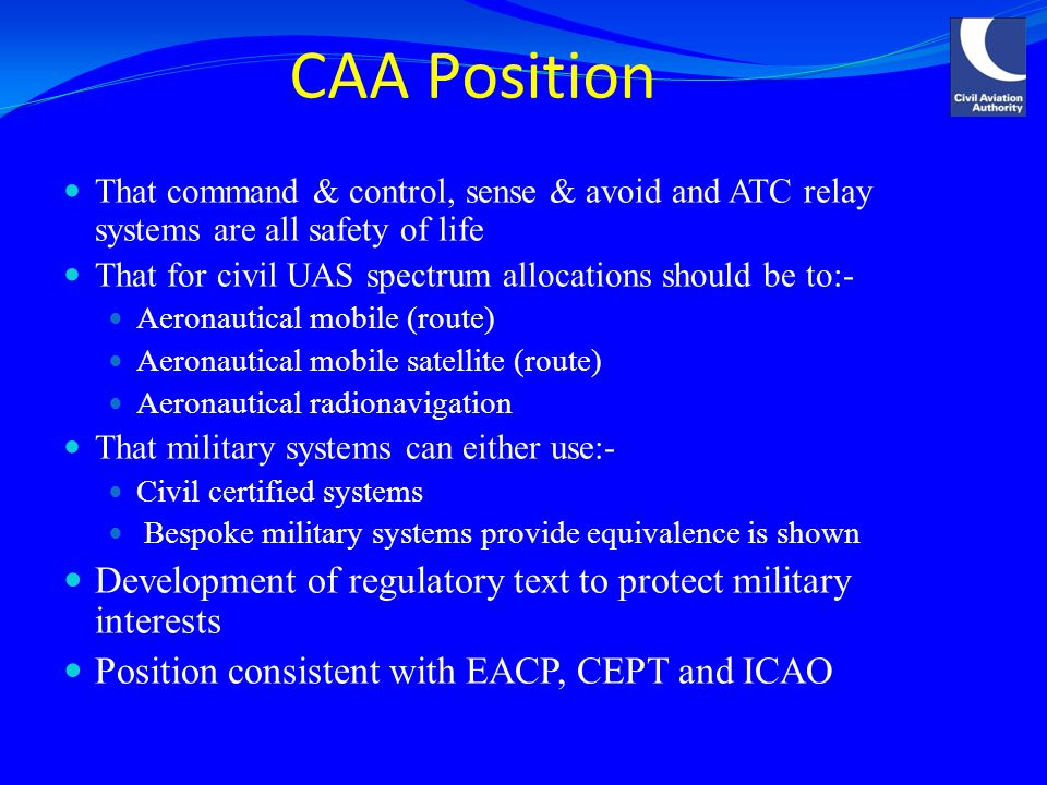 That command & control, sense & avoid and ATC relay systems are all safety of life That for civil UAS spectrum allocations should be to:- Aeronautical mobile (route) Aeronautical mobile satellite (route) Aeronautical radionavigation That military systems can either use:- Civil certified systems Bespoke military systems provide equivalence is shown Development of regulatory text to protect military interests Position consistent with EACP, CEPT and ICAO CAA Position