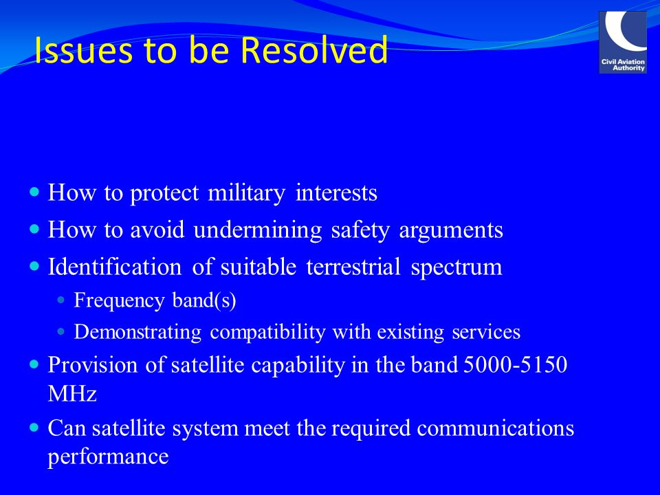 Issues to be Resolved How to protect military interests How to avoid undermining safety arguments Identification of suitable terrestrial spectrum Frequency band(s) Demonstrating compatibility with existing services Provision of satellite capability in the band 5000-5150 MHz Can satellite system meet the required communications performance