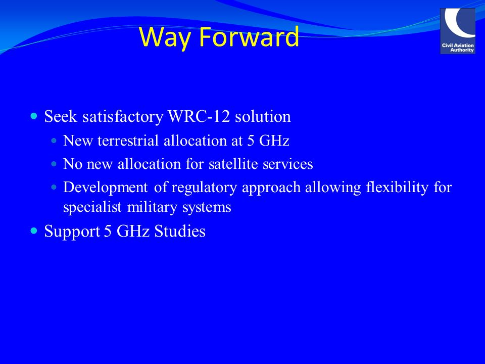 Way Forward Seek satisfactory WRC-12 solution New terrestrial allocation at 5 GHz No new allocation for satellite services Development of regulatory approach allowing flexibility for specialist military systems Support 5 GHz Studies