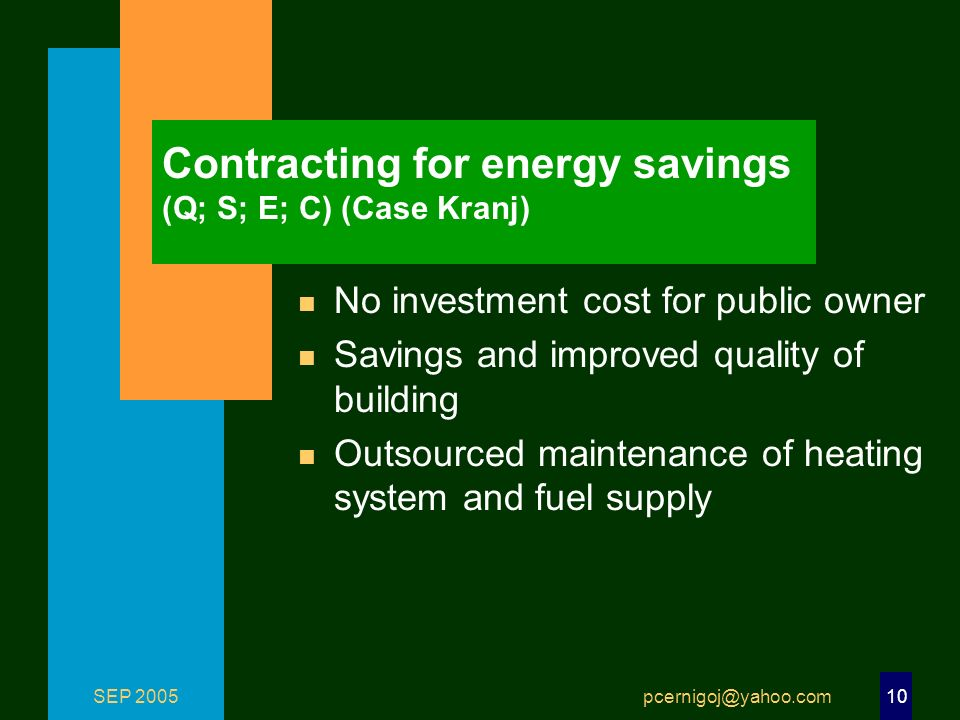 SEP 2005 pcernigoj@yahoo.com 10 Contracting for energy savings (Q; S; E; C) (Case Kranj) n No investment cost for public owner n Savings and improved quality of building n Outsourced maintenance of heating system and fuel supply