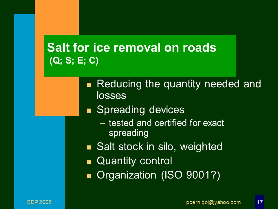 SEP 2005 pcernigoj@yahoo.com 17 Salt for ice removal on roads (Q; S; E; C) n Reducing the quantity needed and losses n Spreading devices –tested and certified for exact spreading n Salt stock in silo, weighted n Quantity control n Organization (ISO 9001 )