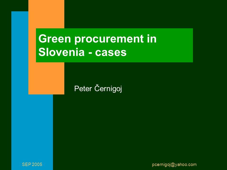 SEP 2005 pcernigoj@yahoo.com Green procurement in Slovenia - cases Peter Černigoj